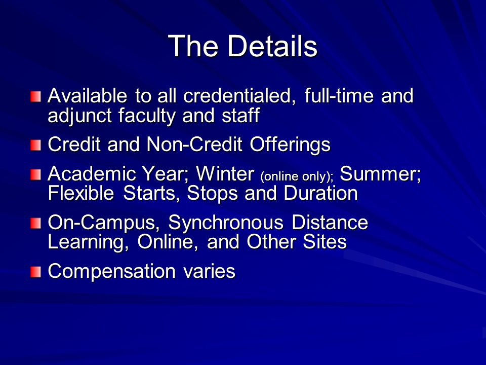 The Details Available to all credentialed, full-time and adjunct faculty and staff Credit and Non-Credit Offerings Academic Year; Winter (online only); Summer; Flexible Starts, Stops and Duration On-Campus, Synchronous Distance Learning, Online, and Other Sites Compensation varies