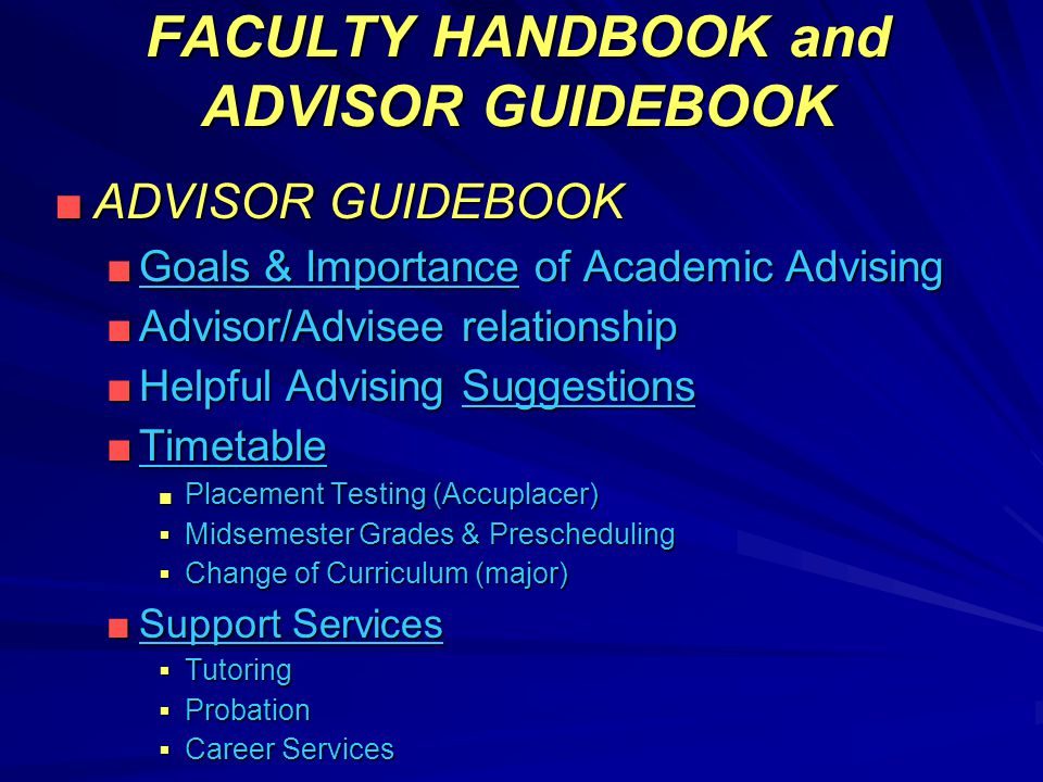 FACULTY HANDBOOK and ADVISOR GUIDEBOOK ■ADVISOR GUIDEBOOK ■Goals & Importance of Academic Advising ■Advisor/Advisee relationship ■Helpful Advising Suggestions ■Timetable ■ Placement Testing (Accuplacer)  Midsemester Grades & Prescheduling  Change of Curriculum (major) ■Support Services  Tutoring  Probation  Career Services