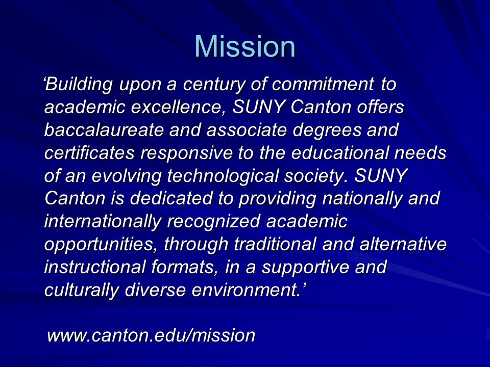 Mission 'Building upon a century of commitment to academic excellence, SUNY Canton offers baccalaureate and associate degrees and certificates responsive to the educational needs of an evolving technological society.