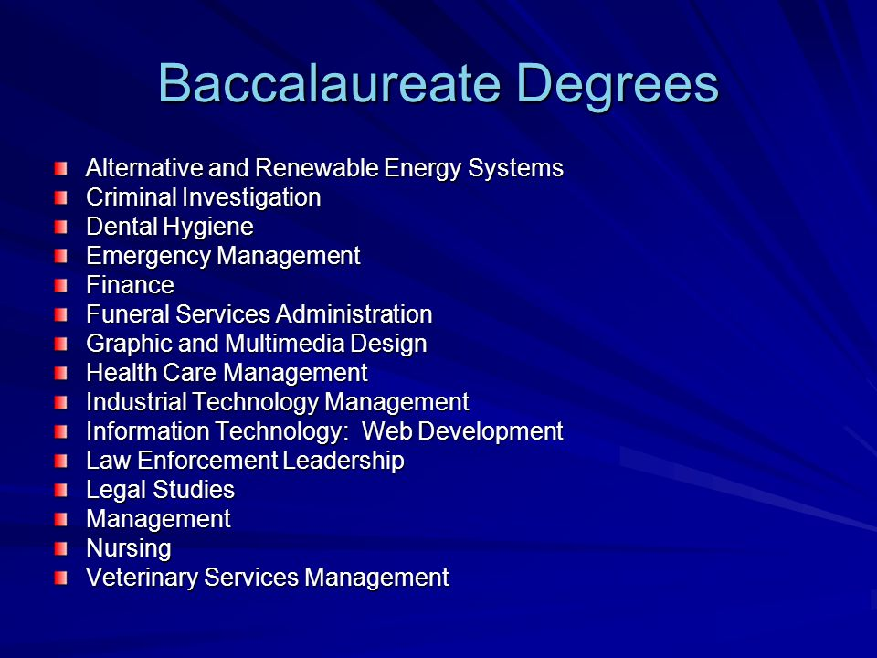 Baccalaureate Degrees Alternative and Renewable Energy Systems Criminal Investigation Dental Hygiene Emergency Management Finance Funeral Services Administration Graphic and Multimedia Design Health Care Management Industrial Technology Management Information Technology: Web Development Law Enforcement Leadership Legal Studies ManagementNursing Veterinary Services Management