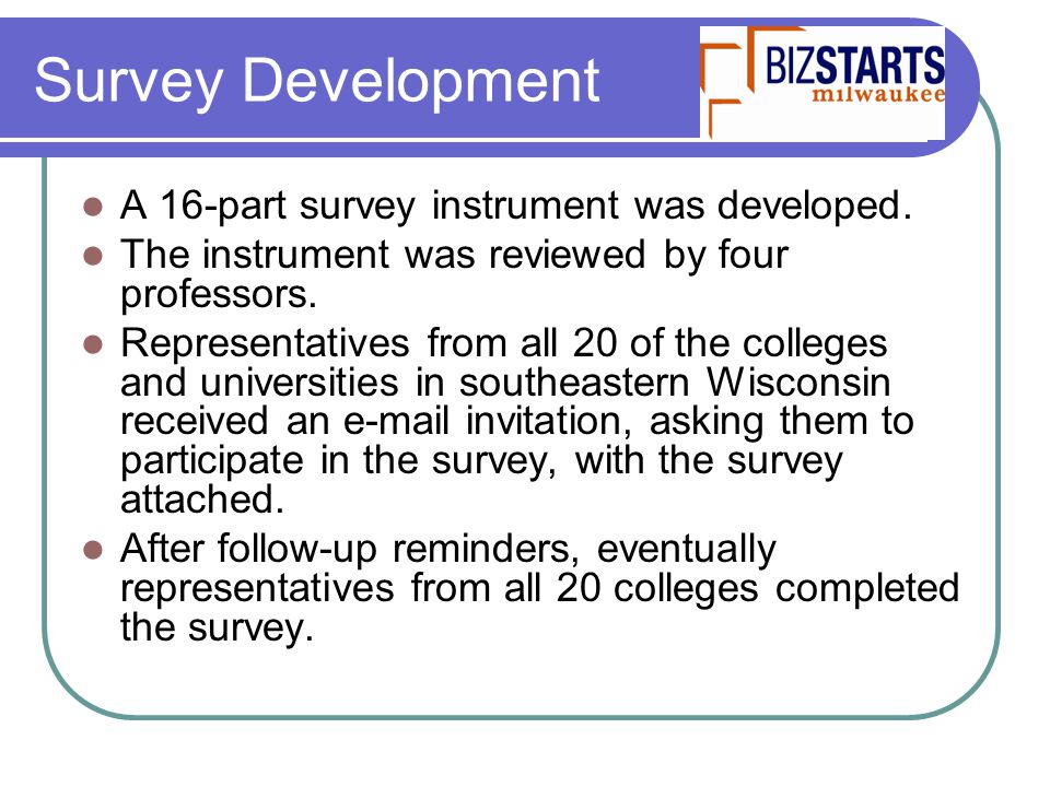 Survey Development A 16-part survey instrument was developed. The instrument was reviewed by four professors. Representatives from all 20 of the colle