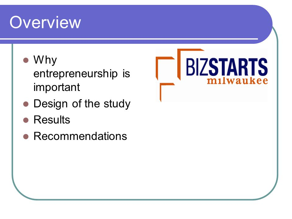 Overview Why entrepreneurship is important Design of the study Results Recommendations