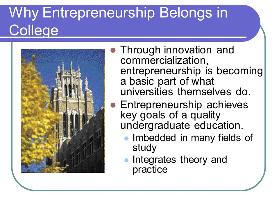 Why Entrepreneurship Belongs in College Through innovation and commercialization, entrepreneurship is becoming a basic part of what universities thems