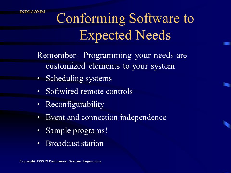 INFOCOMM Copyright 1999 © Professional Systems Engineering Conforming Software to Expected Needs Remember: Programming your needs are customized eleme