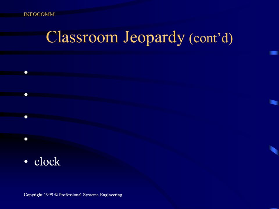 INFOCOMM Copyright 1999 © Professional Systems Engineering Classroom Jeopardy (cont'd) clock