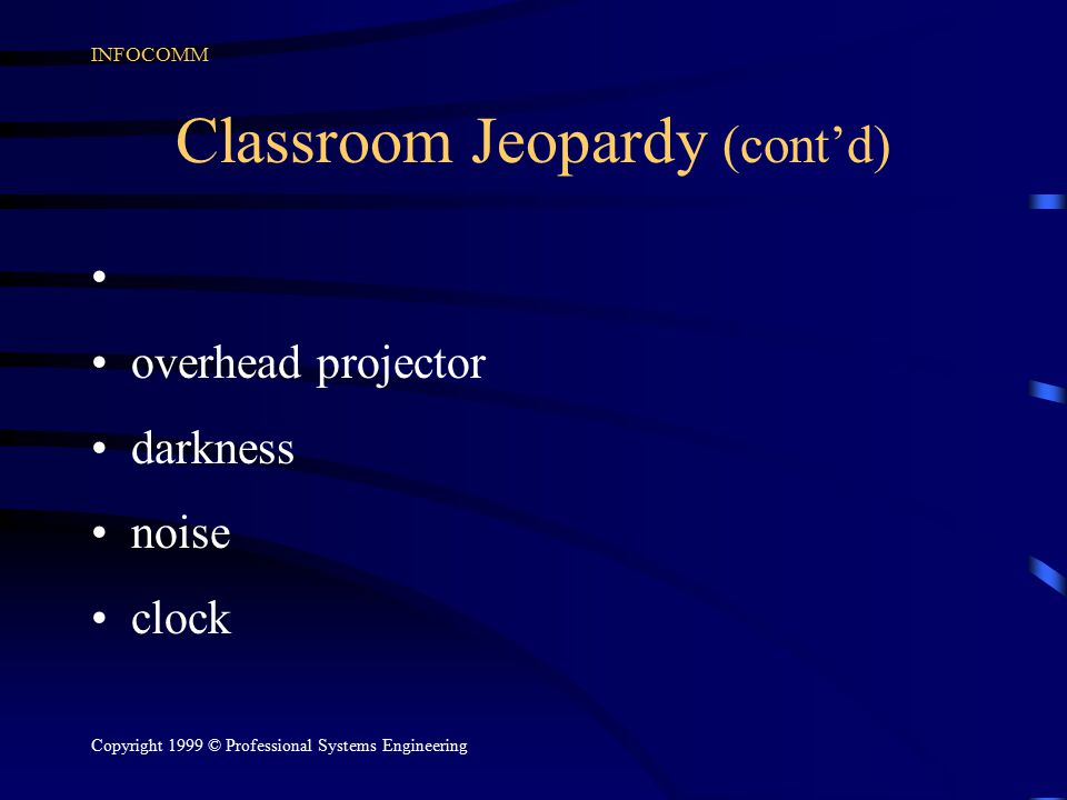 INFOCOMM Copyright 1999 © Professional Systems Engineering Classroom Jeopardy (cont'd) overhead projector darkness noise clock