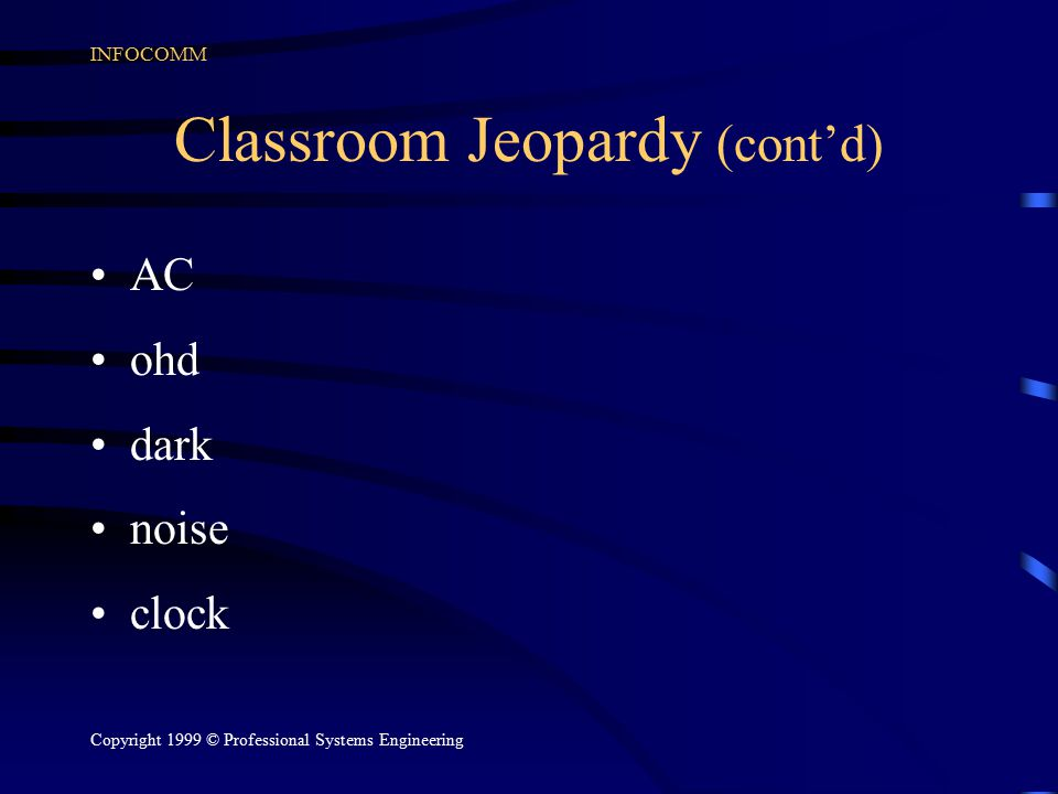 INFOCOMM Copyright 1999 © Professional Systems Engineering Classroom Jeopardy (cont'd) AC ohd dark noise clock
