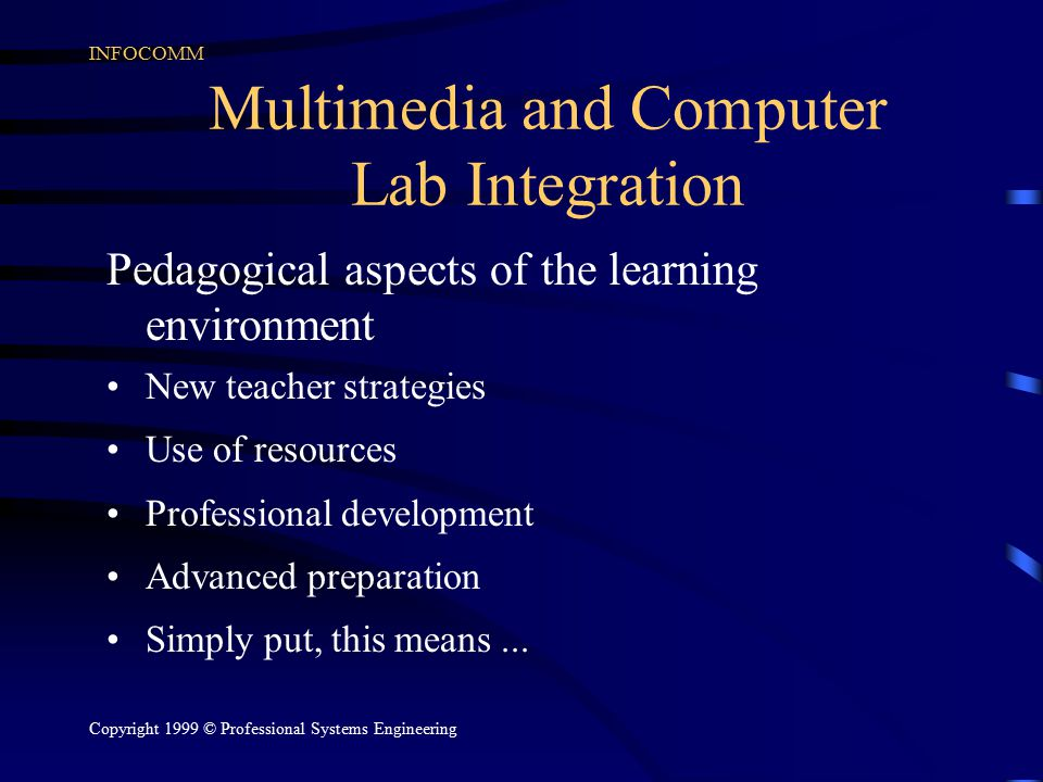 INFOCOMM Copyright 1999 © Professional Systems Engineering Multimedia and Computer Lab Integration Pedagogical aspects of the learning environment New