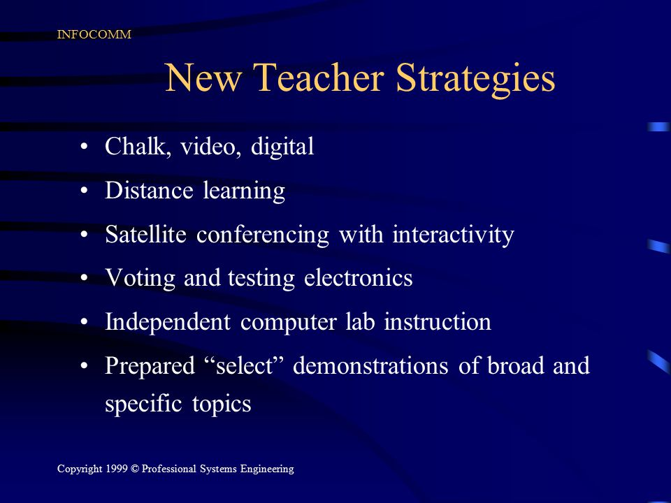INFOCOMM Copyright 1999 © Professional Systems Engineering New Teacher Strategies Chalk, video, digital Distance learning Satellite conferencing with