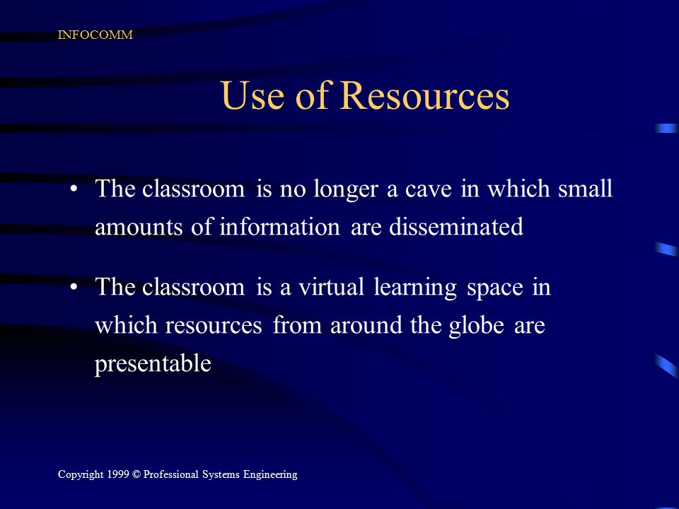 INFOCOMM Copyright 1999 © Professional Systems Engineering Use of Resources The classroom is no longer a cave in which small amounts of information ar