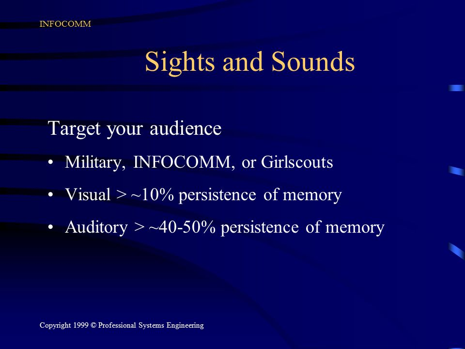 INFOCOMM Copyright 1999 © Professional Systems Engineering Sights and Sounds Target your audience Military, INFOCOMM, or Girlscouts Visual > ~10% pers