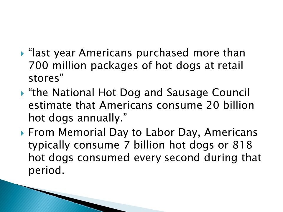  last year Americans purchased more than 700 million packages of hot dogs at retail stores  the National Hot Dog and Sausage Council estimate that Americans consume 20 billion hot dogs annually.  From Memorial Day to Labor Day, Americans typically consume 7 billion hot dogs or 818 hot dogs consumed every second during that period.