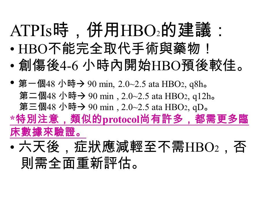 ATPIs 時,併用 HBO 2 的建議: HBO 不能完全取代手術與藥物! 創傷後 4-6 小時內開始 HBO 預後較佳。 第一個 48 小時  90 min, 2.0~2.5 ata HBO 2, q8h 。 第二個 48 小時  90 min, 2.0~2.5 ata HBO 2, q12