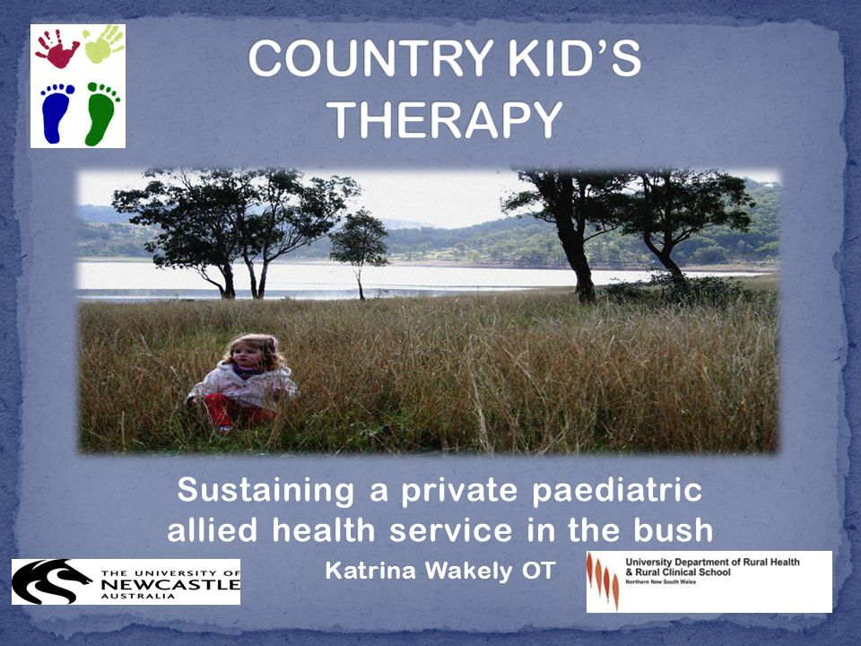 Sustaining a private paediatric allied health service in the bush Katrina Wakely OT