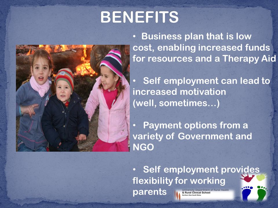 Business plan that is low cost, enabling increased funds for resources and a Therapy Aid Self employment can lead to increased motivation (well, sometimes…) Payment options from a variety of Government and NGO Self employment provides flexibility for working parents
