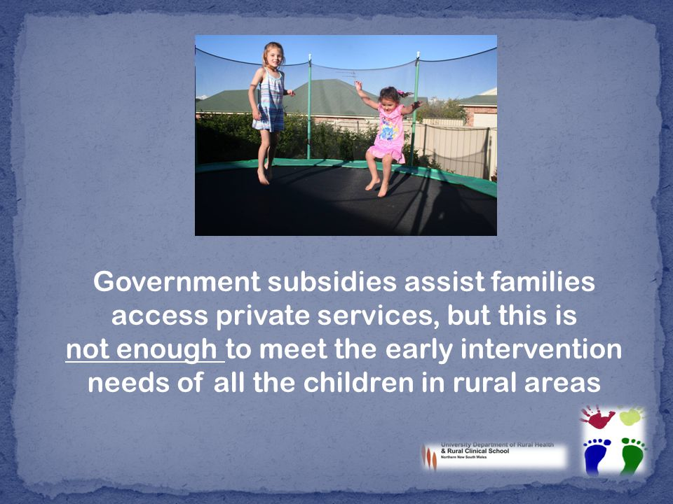 Government subsidies assist families access private services, but this is not enough to meet the early intervention needs of all the children in rural areas