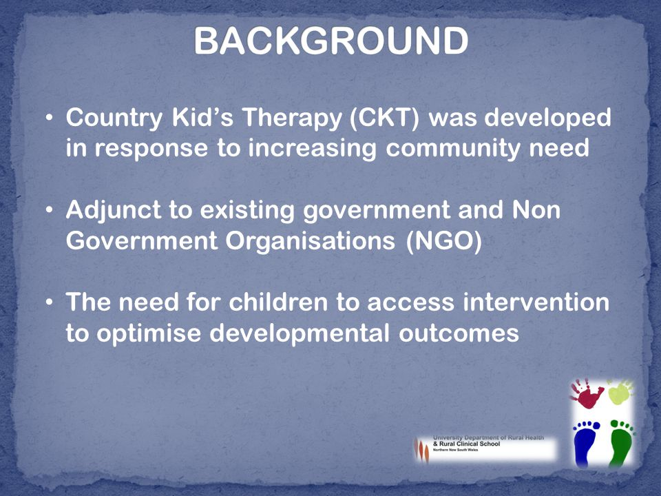 Country Kid's Therapy (CKT) was developed in response to increasing community need Adjunct to existing government and Non Government Organisations (NGO) The need for children to access intervention to optimise developmental outcomes