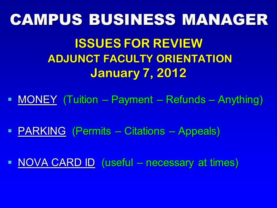 CAMPUS BUSINESS MANAGER ISSUES FOR REVIEW ADJUNCT FACULTY ORIENTATION ADJUNCT FACULTY ORIENTATION January 7, 2012  MONEY (Tuition – Payment – Refunds – Anything)  PARKING (Permits – Citations – Appeals)  NOVA CARD ID (useful – necessary at times)