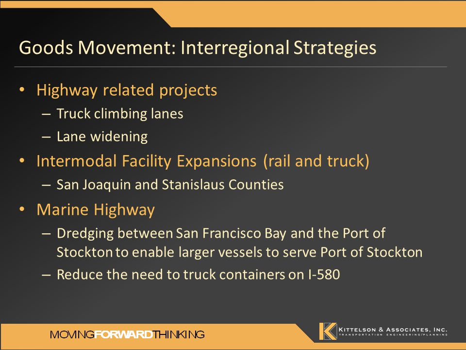 Goods Movement: Interregional Strategies Highway related projects – Truck climbing lanes – Lane widening Intermodal Facility Expansions (rail and truck) – San Joaquin and Stanislaus Counties Marine Highway – Dredging between San Francisco Bay and the Port of Stockton to enable larger vessels to serve Port of Stockton – Reduce the need to truck containers on I-580