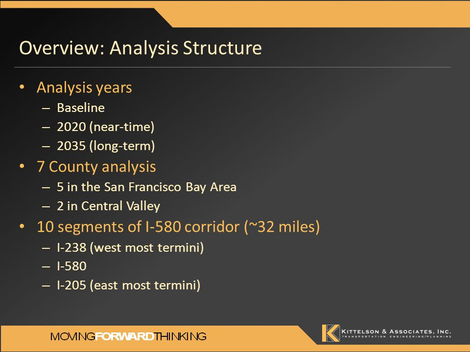 Overview: Analysis Structure Analysis years – Baseline – 2020 (near-time) – 2035 (long-term) 7 County analysis – 5 in the San Francisco Bay Area – 2 in Central Valley 10 segments of I-580 corridor (~32 miles) – I-238 (west most termini) – I-580 – I-205 (east most termini)