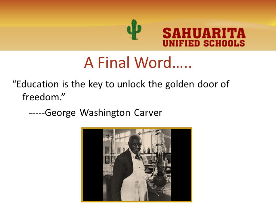 "A Final Word….. ""Education is the key to unlock the golden door of freedom."" -----George Washington Carver"