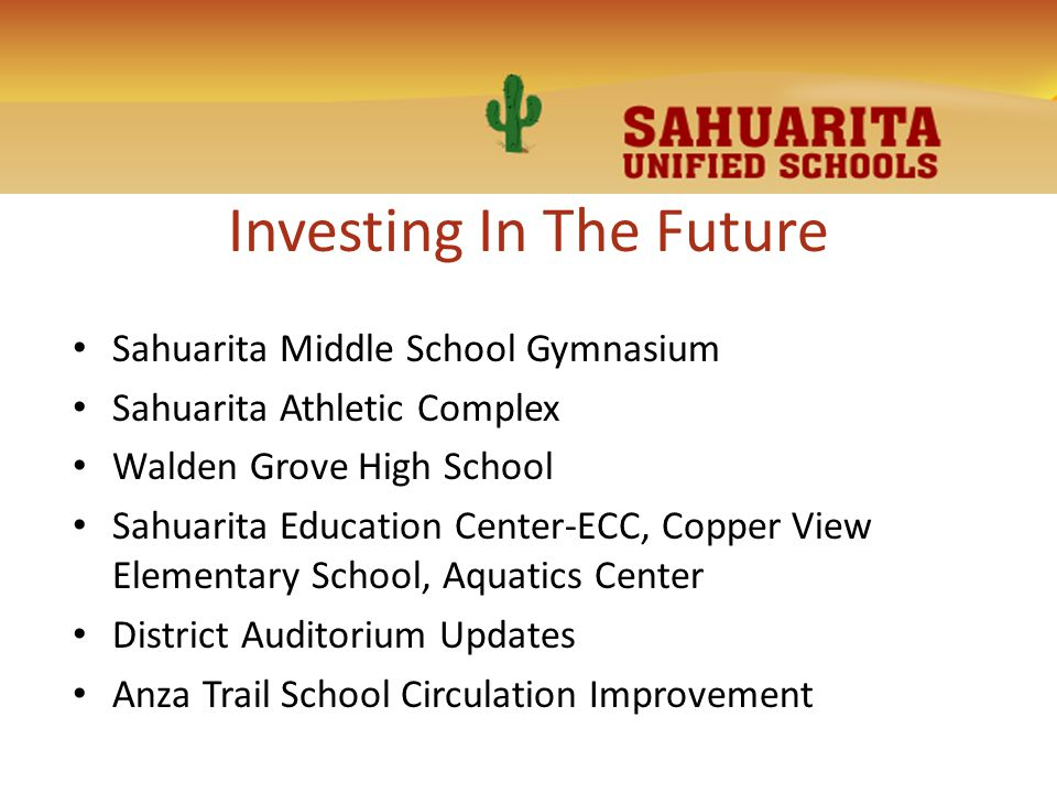 Investing In The Future Sahuarita Middle School Gymnasium Sahuarita Athletic Complex Walden Grove High School Sahuarita Education Center-ECC, Copper View Elementary School, Aquatics Center District Auditorium Updates Anza Trail School Circulation Improvement