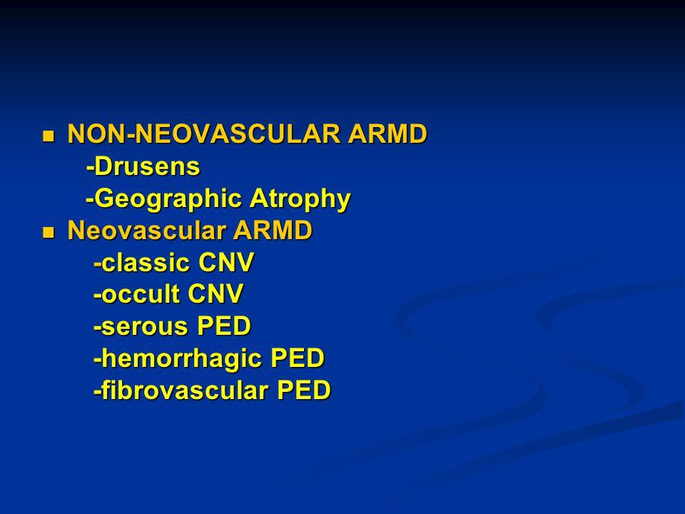 NON-NEOVASCULAR ARMD NON-NEOVASCULAR ARMD -Drusens -Drusens - Geographic Atrophy Neovascular ARMD Neovascular ARMD -classic CNV -classic CNV -occult CNV -occult CNV -serous PED -serous PED -hemorrhagic PED -hemorrhagic PED -fibrovascular PED -fibrovascular PED
