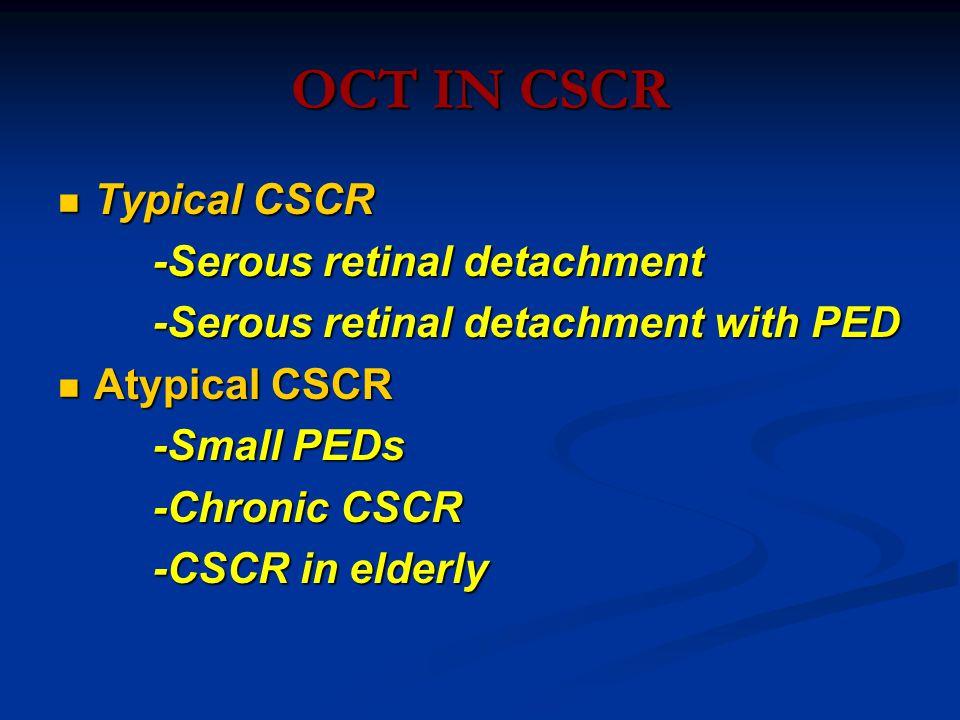 OCT IN CSCR Typical CSCR Typical CSCR -Serous retinal detachment -Serous retinal detachment -Serous retinal detachment with PED -Serous retinal detachment with PED Atypical CSCR Atypical CSCR -Small PEDs -Small PEDs -Chronic CSCR -Chronic CSCR -CSCR in elderly -CSCR in elderly