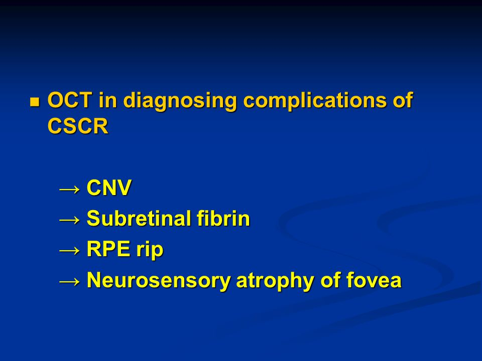 OCT in diagnosing complications of CSCR OCT in diagnosing complications of CSCR → CNV → CNV → Subretinal fibrin → Subretinal fibrin → RPE rip → RPE rip → Neurosensory atrophy of fovea → Neurosensory atrophy of fovea