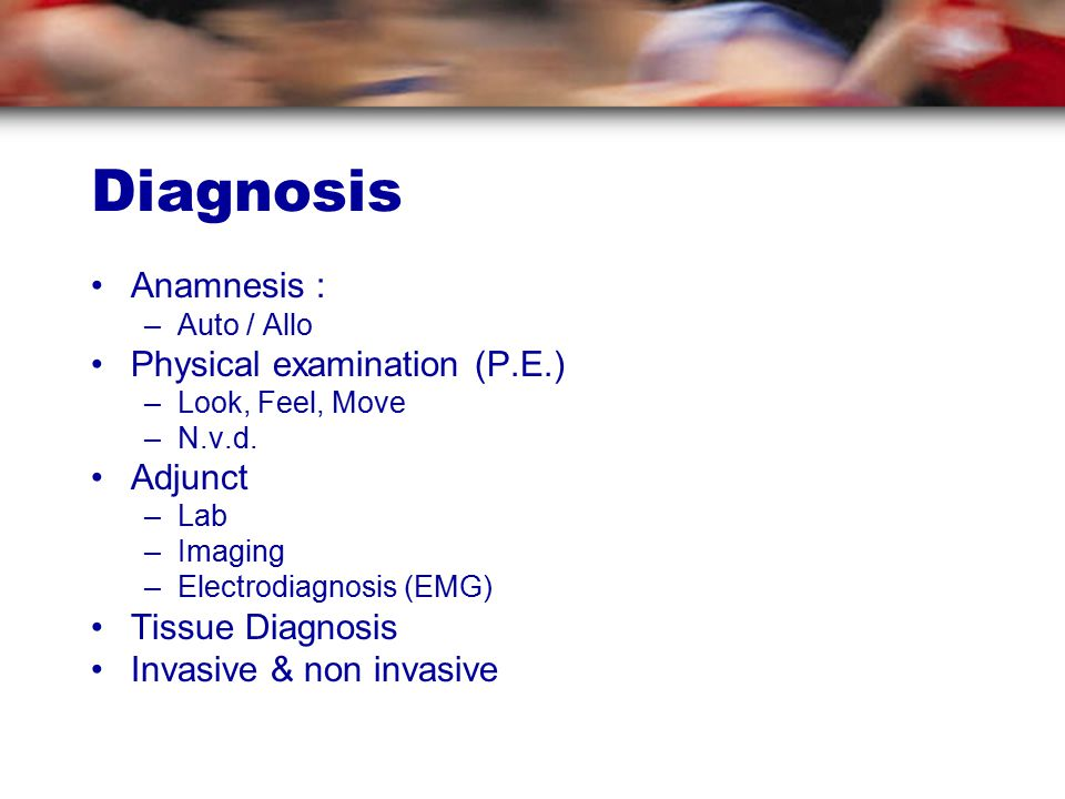 Diagnosis Anamnesis : –Auto / Allo Physical examination (P.E.) –Look, Feel, Move –N.v.d.