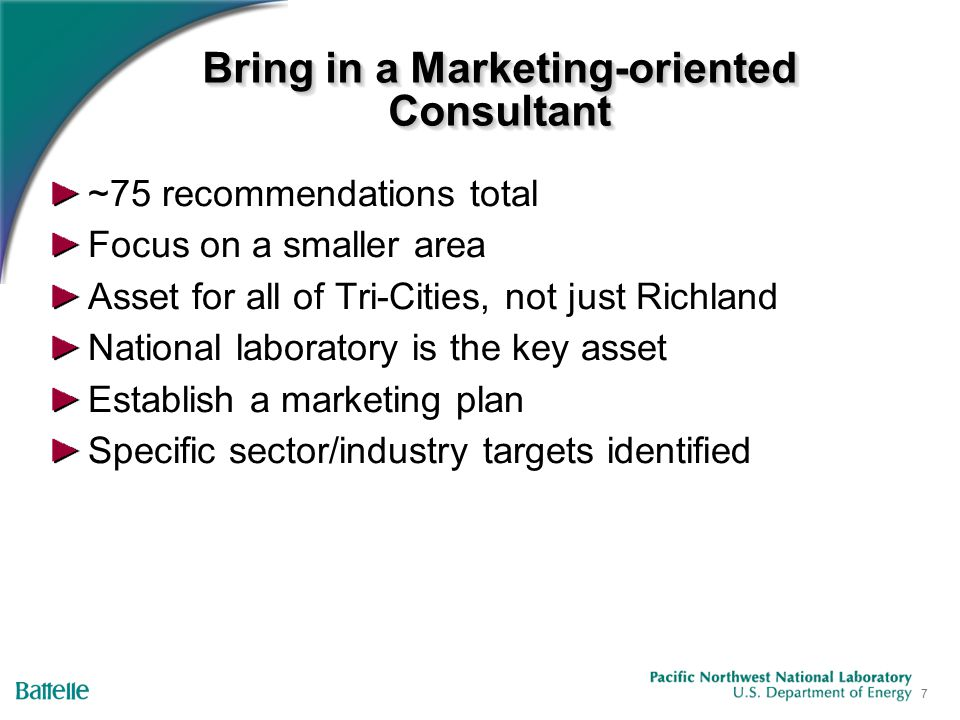 7 Bring in a Marketing-oriented Consultant ~75 recommendations total Focus on a smaller area Asset for all of Tri-Cities, not just Richland National laboratory is the key asset Establish a marketing plan Specific sector/industry targets identified