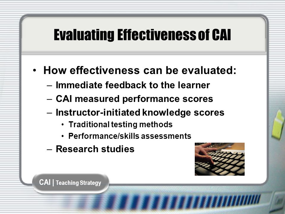 CAI | Teaching Strategy Evaluating Effectiveness of CAI How effectiveness can be evaluated: –Immediate feedback to the learner –CAI measured performance scores –Instructor-initiated knowledge scores Traditional testing methods Performance/skills assessments –Research studies