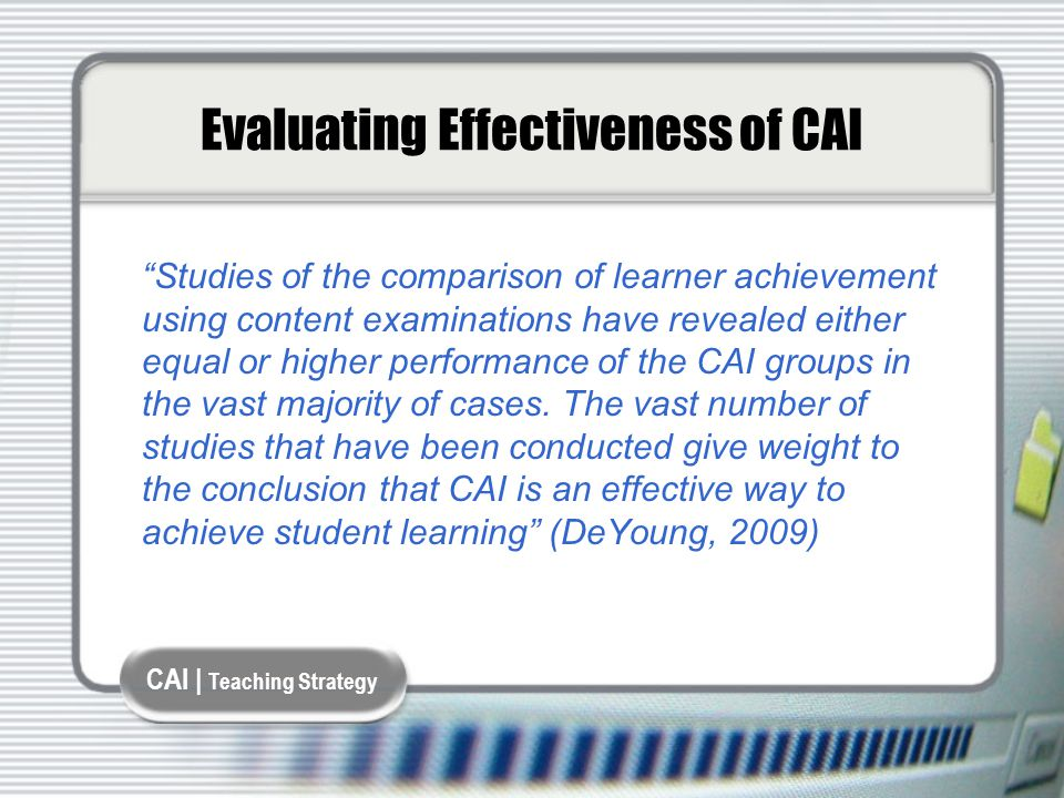 CAI | Teaching Strategy Evaluating Effectiveness of CAI Studies of the comparison of learner achievement using content examinations have revealed either equal or higher performance of the CAI groups in the vast majority of cases.