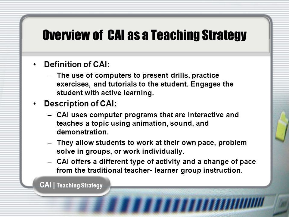 CAI | Teaching Strategy Overview of CAI as a Teaching Strategy Definition of CAI: –The use of computers to present drills, practice exercises, and tutorials to the student.