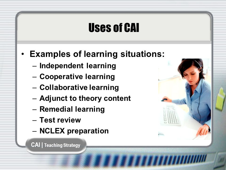 CAI | Teaching Strategy Uses of CAI Examples of learning situations: –Independent learning –Cooperative learning –Collaborative learning –Adjunct to theory content –Remedial learning –Test review –NCLEX preparation