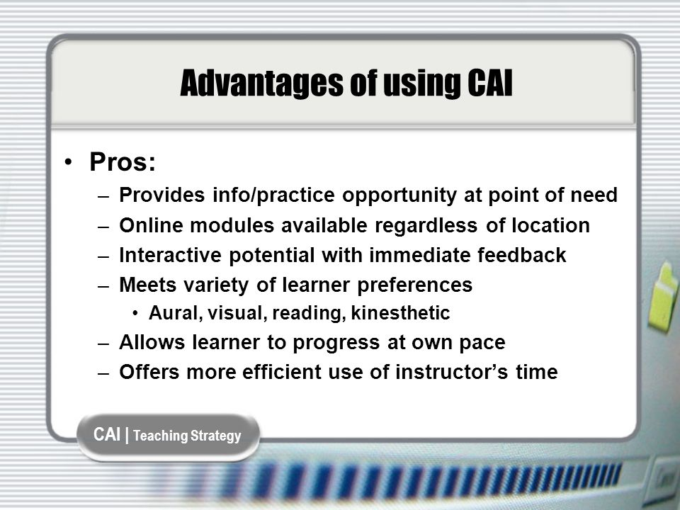 CAI | Teaching Strategy Advantages of using CAI Pros: –Provides info/practice opportunity at point of need –Online modules available regardless of location –Interactive potential with immediate feedback –Meets variety of learner preferences Aural, visual, reading, kinesthetic –Allows learner to progress at own pace –Offers more efficient use of instructor's time