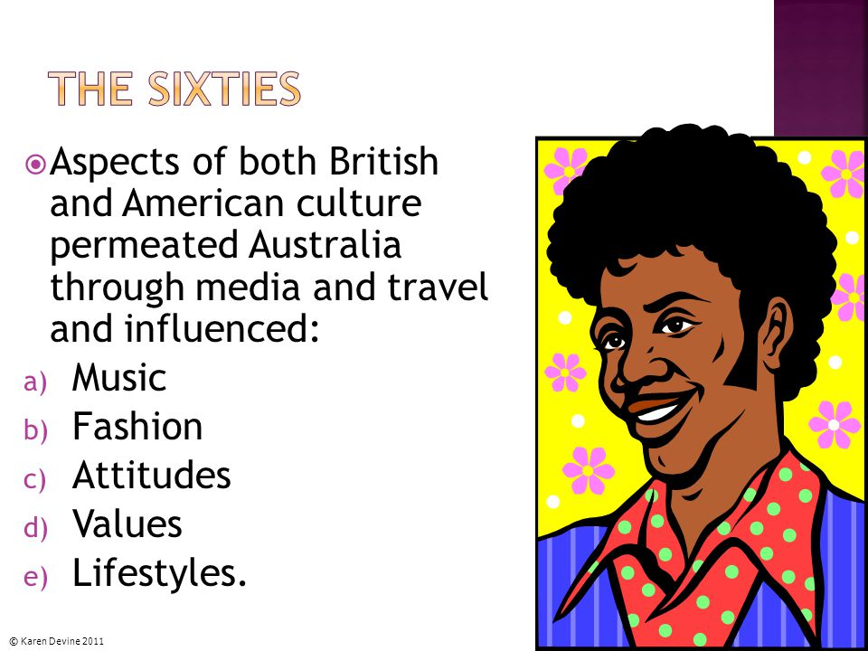  Aspects of both British and American culture permeated Australia through media and travel and influenced: a) Music b) Fashion c) Attitudes d) Values e) Lifestyles.