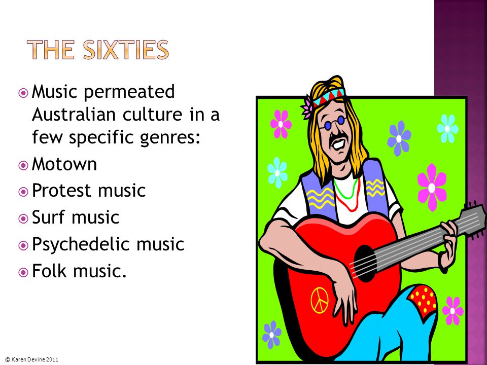  Music permeated Australian culture in a few specific genres:  Motown  Protest music  Surf music  Psychedelic music  Folk music.
