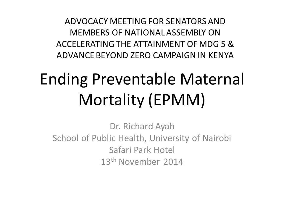 Ending Preventable Maternal Mortality (EPMM) Dr. Richard Ayah School of Public Health, University of Nairobi Safari Park Hotel 13 th November 2014 ADV