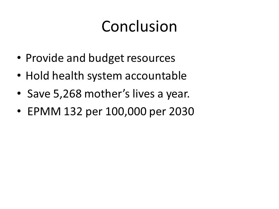 Conclusion Provide and budget resources Hold health system accountable Save 5,268 mother's lives a year. EPMM 132 per 100,000 per 2030