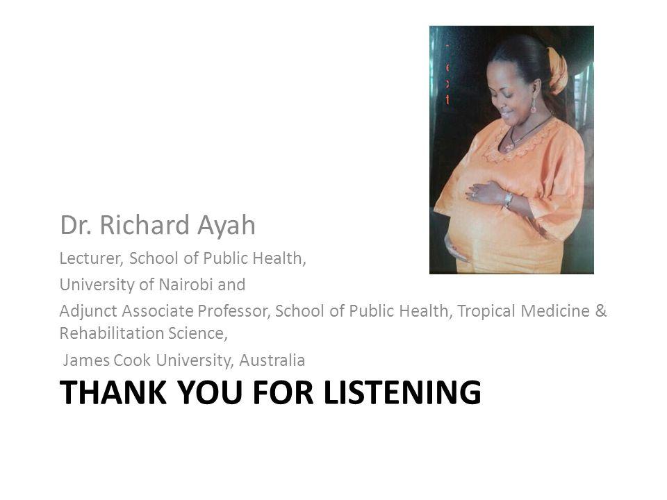 THANK YOU FOR LISTENING Dr. Richard Ayah Lecturer, School of Public Health, University of Nairobi and Adjunct Associate Professor, School of Public He