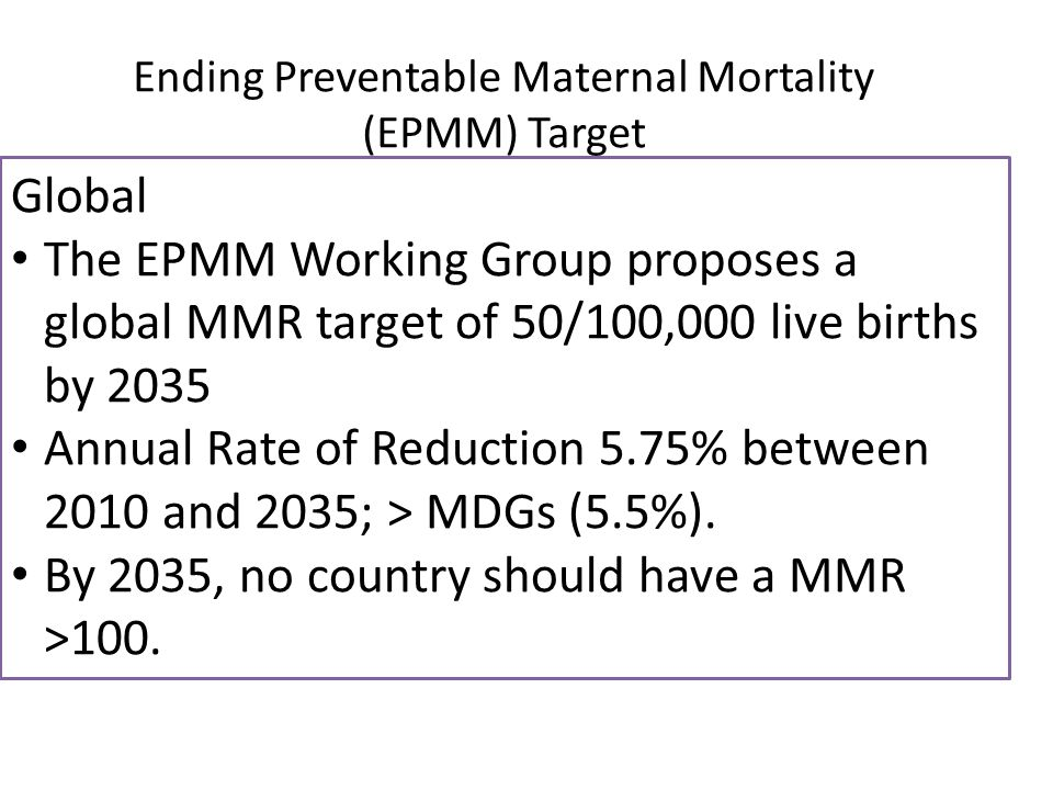 Global The EPMM Working Group proposes a global MMR target of 50/100,000 live births by 2035 Annual Rate of Reduction 5.75% between 2010 and 2035; > MDGs (5.5%).