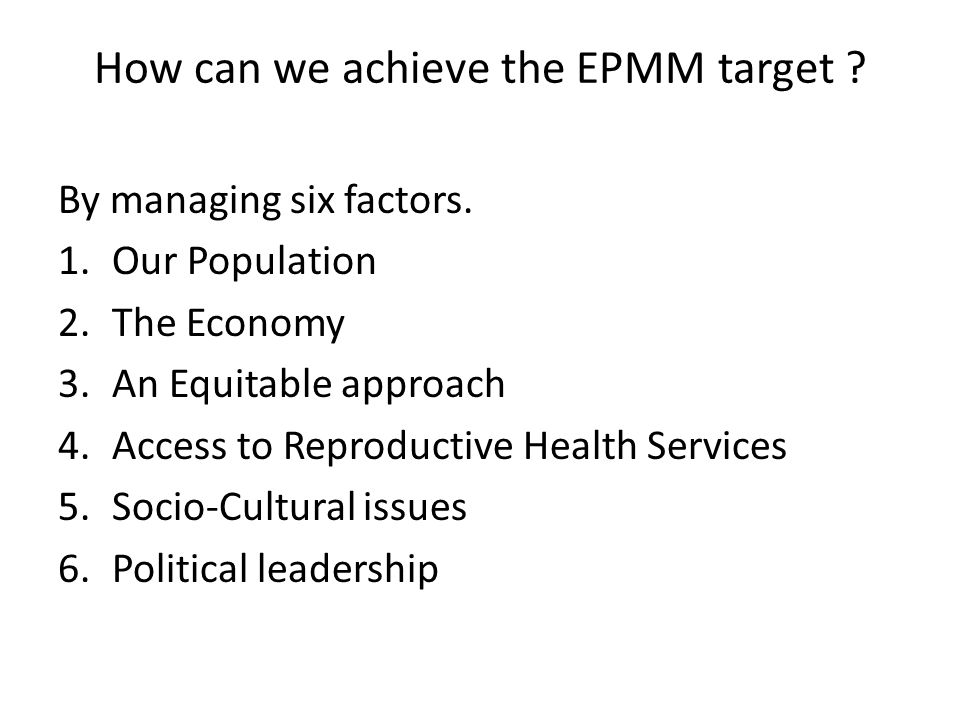 How can we achieve the EPMM target ? By managing six factors. 1.Our Population 2.The Economy 3.An Equitable approach 4.Access to Reproductive Health S