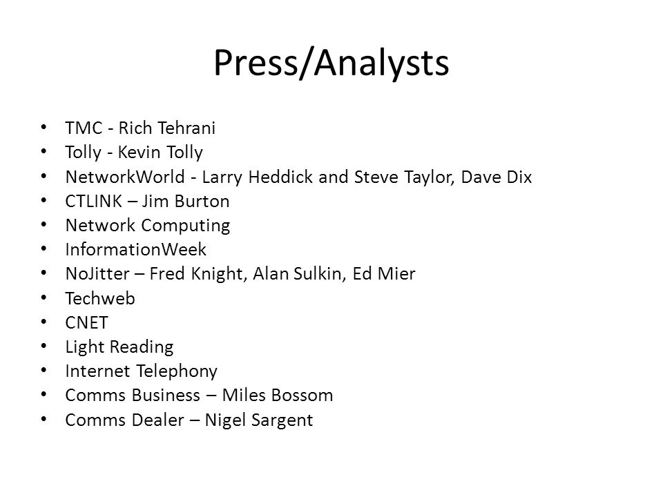 Press/Analysts TMC - Rich Tehrani Tolly - Kevin Tolly NetworkWorld - Larry Heddick and Steve Taylor, Dave Dix CTLINK – Jim Burton Network Computing InformationWeek NoJitter – Fred Knight, Alan Sulkin, Ed Mier Techweb CNET Light Reading Internet Telephony Comms Business – Miles Bossom Comms Dealer – Nigel Sargent