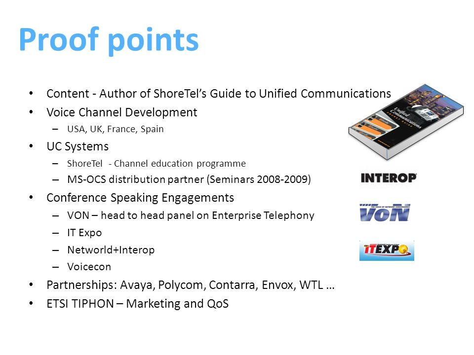 Content - Author of ShoreTel's Guide to Unified Communications Voice Channel Development – USA, UK, France, Spain UC Systems – ShoreTel - Channel education programme – MS-OCS distribution partner (Seminars 2008-2009) Conference Speaking Engagements – VON – head to head panel on Enterprise Telephony – IT Expo – Networld+Interop – Voicecon Partnerships: Avaya, Polycom, Contarra, Envox, WTL … ETSI TIPHON – Marketing and QoS Proof points