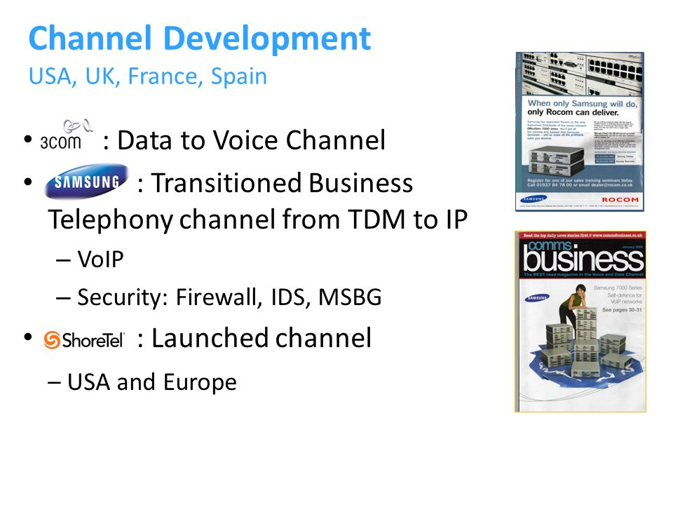 : Data to Voice Channel : Transitioned Business Telephony channel from TDM to IP – VoIP – Security: Firewall, IDS, MSBG : Launched channel – USA and Europe Channel Development USA, UK, France, Spain