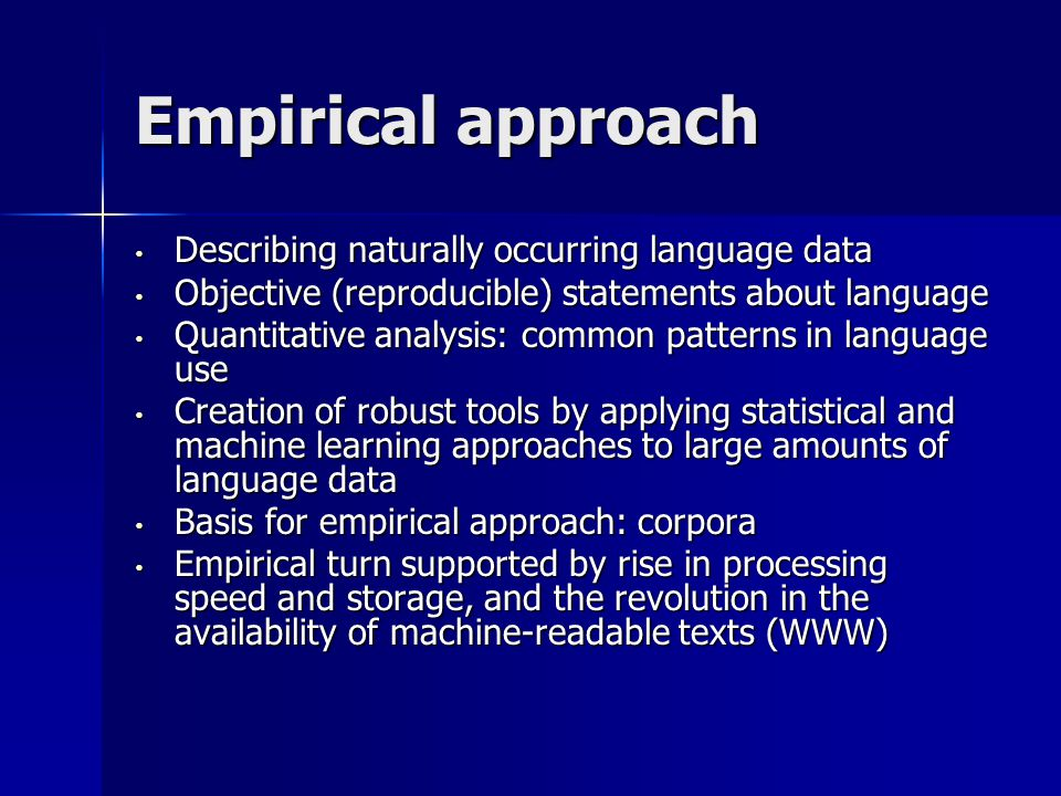 Empirical approach Describing naturally occurring language data Describing naturally occurring language data Objective (reproducible) statements about language Objective (reproducible) statements about language Quantitative analysis: common patterns in language use Quantitative analysis: common patterns in language use Creation of robust tools by applying statistical and machine learning approaches to large amounts of language data Creation of robust tools by applying statistical and machine learning approaches to large amounts of language data Basis for empirical approach: corpora Basis for empirical approach: corpora Empirical turn supported by rise in processing speed and storage, and the revolution in the availability of machine-readable texts (WWW) Empirical turn supported by rise in processing speed and storage, and the revolution in the availability of machine-readable texts (WWW)