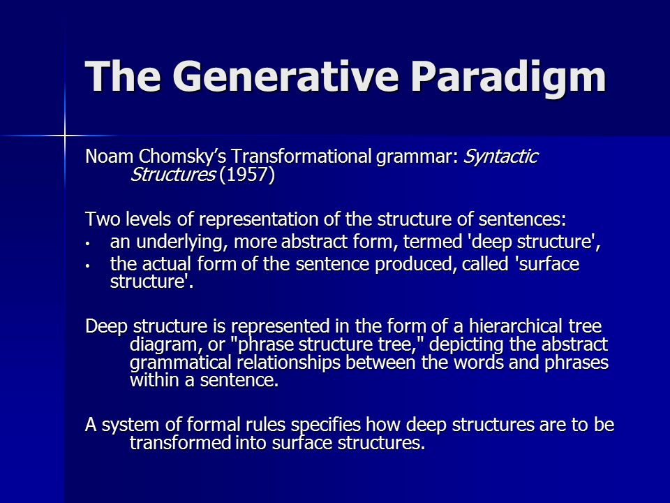 The Generative Paradigm Noam Chomsky's Transformational grammar: Syntactic Structures (1957) Two levels of representation of the structure of sentences: an underlying, more abstract form, termed deep structure , an underlying, more abstract form, termed deep structure , the actual form of the sentence produced, called surface structure .