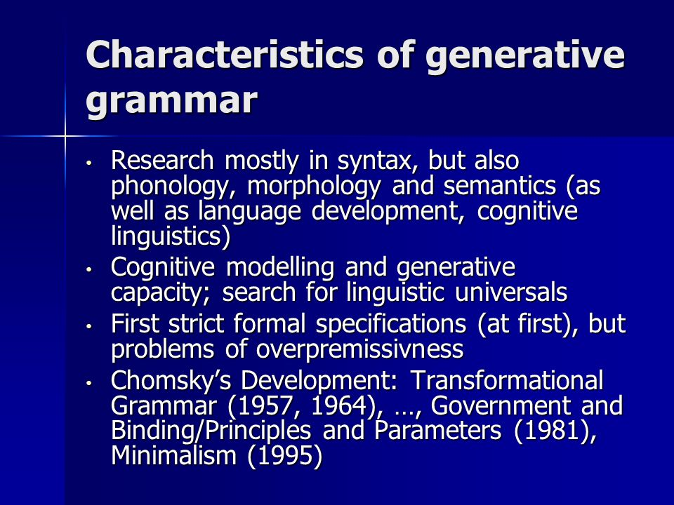 Characteristics of generative grammar Research mostly in syntax, but also phonology, morphology and semantics (as well as language development, cognitive linguistics) Research mostly in syntax, but also phonology, morphology and semantics (as well as language development, cognitive linguistics) Cognitive modelling and generative capacity; search for linguistic universals Cognitive modelling and generative capacity; search for linguistic universals First strict formal specifications (at first), but problems of overpremissivness First strict formal specifications (at first), but problems of overpremissivness Chomsky's Development: Transformational Grammar (1957, 1964), …, Government and Binding/Principles and Parameters (1981), Minimalism (1995) Chomsky's Development: Transformational Grammar (1957, 1964), …, Government and Binding/Principles and Parameters (1981), Minimalism (1995)