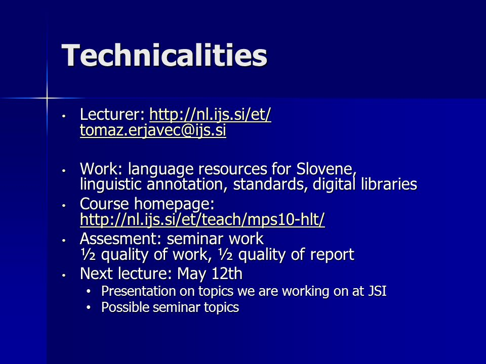 Technicalities Lecturer: http://nl.ijs.si/et/ tomaz.erjavec@ijs.si Lecturer: http://nl.ijs.si/et/ tomaz.erjavec@ijs.sihttp://nl.ijs.si/et/ tomaz.erjavec@ijs.sihttp://nl.ijs.si/et/ tomaz.erjavec@ijs.si Work: language resources for Slovene, linguistic annotation, standards, digital libraries Work: language resources for Slovene, linguistic annotation, standards, digital libraries Course homepage: http://nl.ijs.si/et/teach/mps10-hlt/ Course homepage: http://nl.ijs.si/et/teach/mps10-hlt/ http://nl.ijs.si/et/teach/mps10-hlt/ http://nl.ijs.si/et/teach/mps10-hlt/ Assesment: seminar work ½ quality of work, ½ quality of report Assesment: seminar work ½ quality of work, ½ quality of report Next lecture: May 12th Next lecture: May 12th Presentation on topics we are working on at JSI Presentation on topics we are working on at JSI Possible seminar topics Possible seminar topics